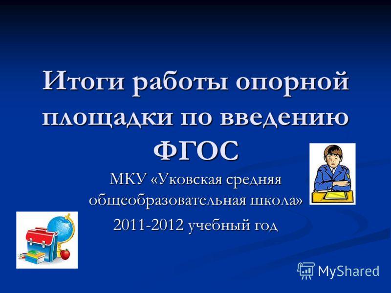 Итоги работы опорной площадки по введению ФГОС МКУ «Уковская средняя общеобразовательная школа» 2011-2012 учебный год