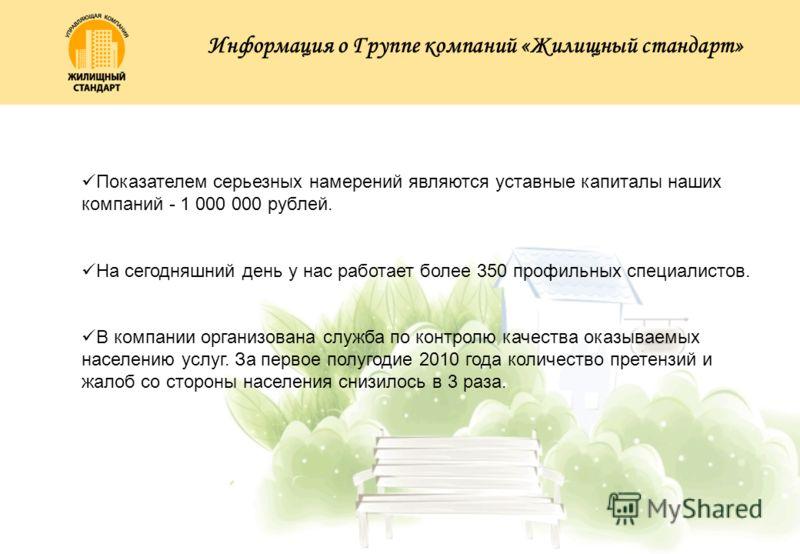 Показателем серьезных намерений являются уставные капиталы наших компаний - 1 000 000 рублей. На сегодняшний день у нас работает более 350 профильных специалистов. В компании организована служба по контролю качества оказываемых населению услуг. За пе