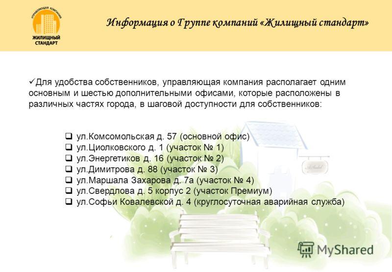Для удобства собственников, управляющая компания располагает одним основным и шестью дополнительными офисами, которые расположены в различных частях города, в шаговой доступности для собственников: ул.Комсомольская д. 57 (основной офис) ул.Циолковско