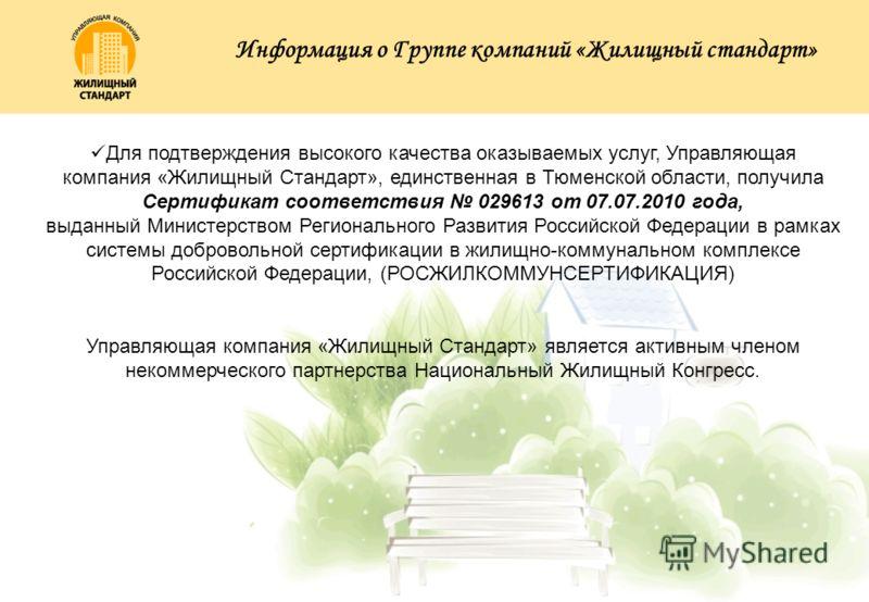 Для подтверждения высокого качества оказываемых услуг, Управляющая компания «Жилищный Стандарт», единственная в Тюменской области, получила Сертификат соответствия 029613 от 07.07.2010 года, выданный Министерством Регионального Развития Российской Фе