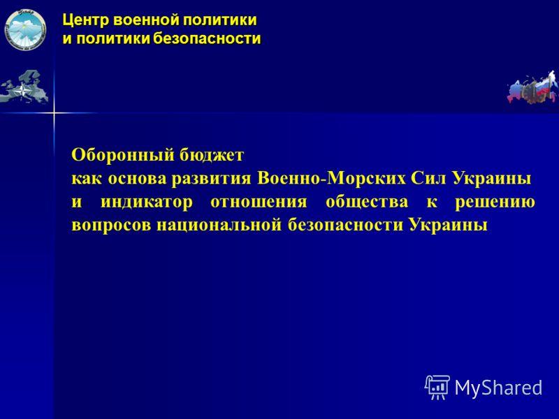 Центр военной политики и политики безопасности Оборонный бюджет как основа развития Военно - Морских Сил Украины и индикатор отношения общества к решению вопросов национальной безопасности Украины