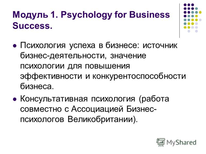 Модуль 1. Psychology for Business Success. Психология успеха в бизнесе: источник бизнес-деятельности, значение психологии для повышения эффективности и конкурентоспособности бизнеса. Консультативная психология (работа совместно с Ассоциацией Бизнес-
