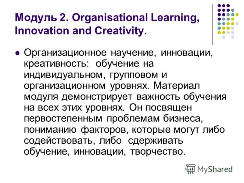 Модуль 2. Organisational Learning, Innovation and Creativity. Организационное научение, инновации, креативность: обучение на индивидуальном, групповом и организационном уровнях. Материал модуля демонстрирует важность обучения на всех этих уровнях. Он