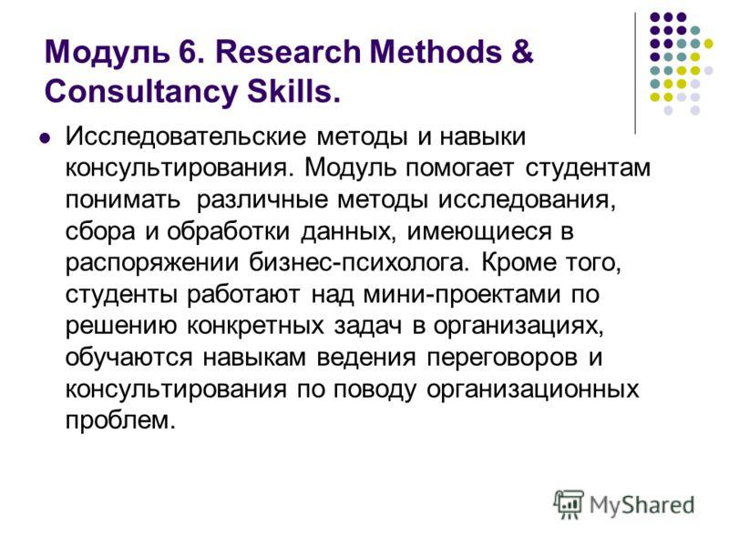 Модуль 6. Research Methods & Consultancy Skills. Исследовательские методы и навыки консультирования. Модуль помогает студентам понимать различные методы исследования, сбора и обработки данных, имеющиеся в распоряжении бизнес-психолога. Кроме того, ст
