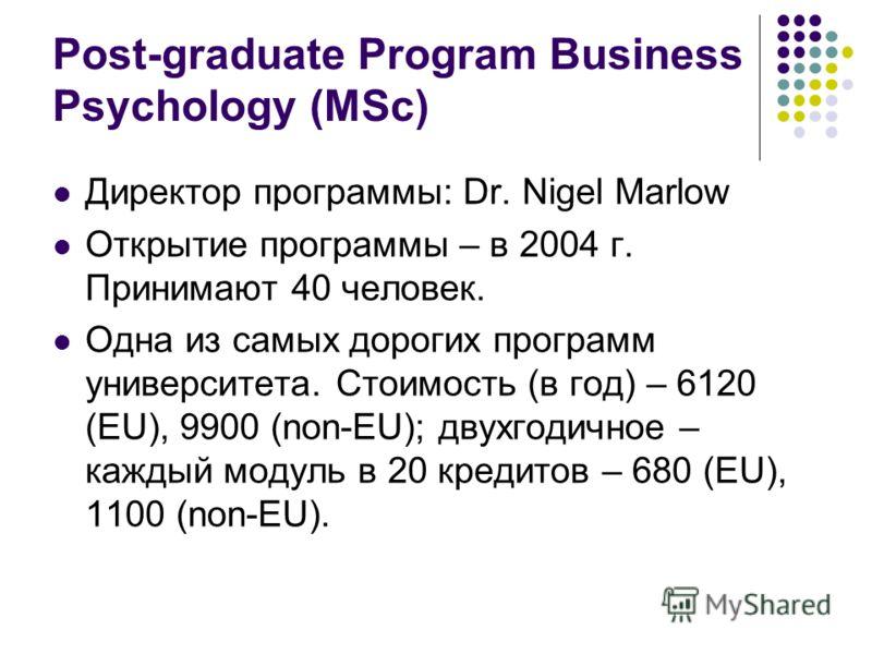 Post-graduate Program Business Psychology (MSc) Директор программы: Dr. Nigel Marlow Открытие программы – в 2004 г. Принимают 40 человек. Одна из самых дорогих программ университета. Стоимость (в год) – 6120 (EU), 9900 (non-EU); двухгодичное – каждый