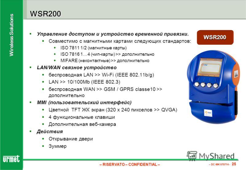 – RISERVATO – CONFIDENTIAL – – DC-MK 070714 - 25 Wireless Solutions WSR200 Управление доступом и устройство временной привязки. Совместимо с магнитными картами следующих стандартов: ISO 7811 1/2 (магнитные карты) ISO 7816 1…4 (чип-карты) >> дополните