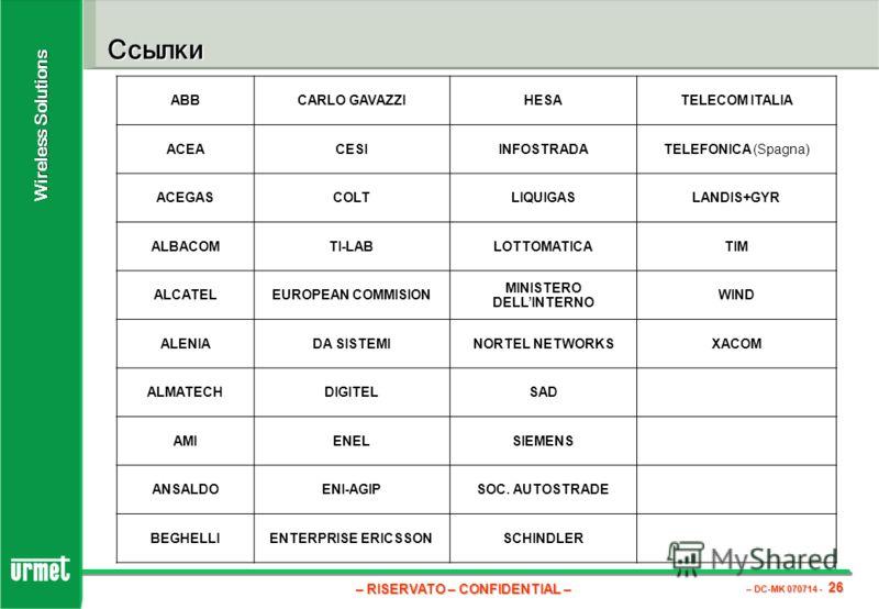 – RISERVATO – CONFIDENTIAL – – DC-MK 070714 - 26 Wireless Solutions Ссылки ABBCARLO GAVAZZIHESATELECOM ITALIA ACEACESIINFOSTRADATELEFONICA (Spagna) ACEGASCOLTLIQUIGASLANDIS+GYR ALBACOMTI-LABLOTTOMATICATIM ALCATELEUROPEAN COMMISION MINISTERO DELLINTER