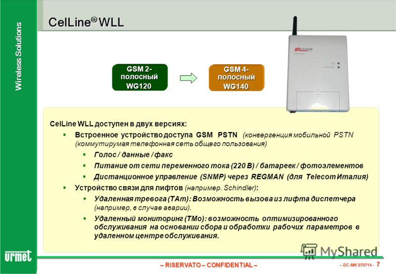 – RISERVATO – CONFIDENTIAL – – DC-MK 070714 - 7 Wireless Solutions CelLine ® WLL CelLine WLL доступен в двух версиях: Встроенное устройство доступа GSM PSTN (конвергенция мобильной PSTN (коммутирумая телефонная сеть общего пользования) Голос / данные