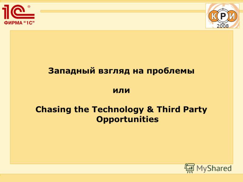 2008 Западный взгляд на проблемы или Chasing the Technology & Third Party Opportunities