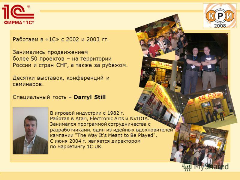 2008 Работаем в «1С» с 2002 и 2003 гг. Занимались продвижением более 50 проектов – на территории России и стран СНГ, а также за рубежом. Десятки выставок, конференций и семинаров. Специальный гость – Darryl Still В игровой индустрии с 1982 г. Работал