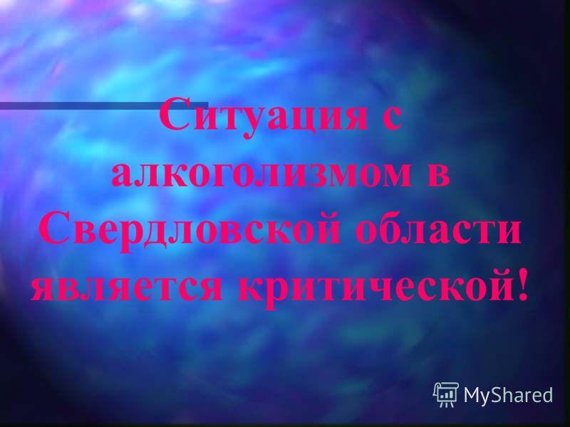 Ситуация с алкоголизмом в Свердловской области является критической!