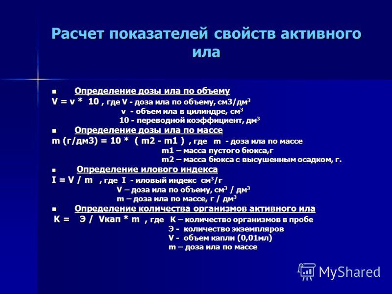 Расчет показателей свойств активного ила Определение дозы ила по объему Определение дозы ила по объему V = v * 10, где V - доза ила по объему, см3/дм 3 v - объем ила в цилиндре, см 3 v - объем ила в цилиндре, см 3 10 - переводной коэффициент, дм 3 10