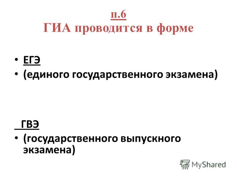 п.6 ГИА проводится в форме ЕГЭ (единого государственного экзамена) ГВЭ (государственного выпускного экзамена)