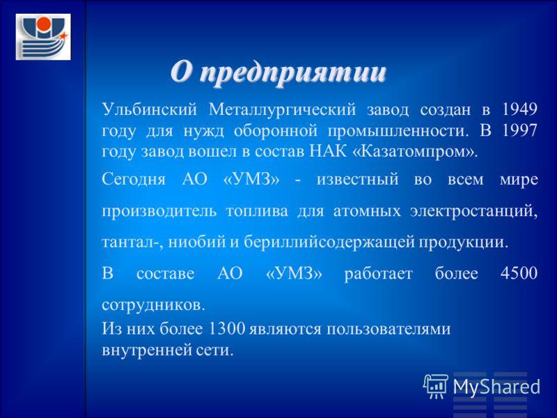 О предприятии Ульбинский Металлургический завод создан в 1949 году для нужд оборонной промышленности. В 1997 году завод вошел в состав НАК «Казатомпром». Сегодня АО «УМЗ» - известный во всем мире производитель топлива для атомных электростанций, тант