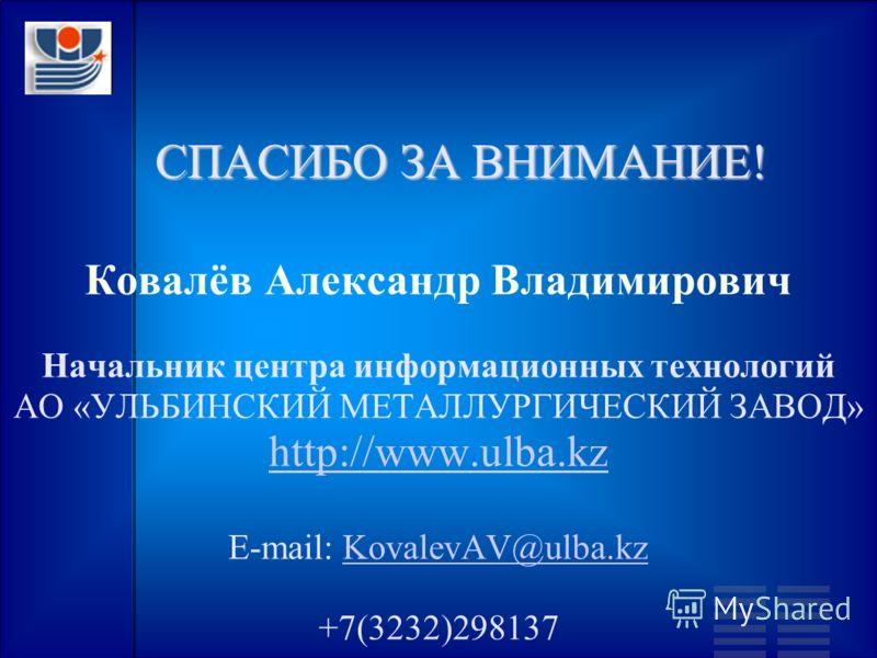СПАСИБО ЗА ВНИМАНИЕ! Ковалёв Александр Владимирович Начальник центра информационных технологий АО «УЛЬБИНСКИЙ МЕТАЛЛУРГИЧЕСКИЙ ЗАВОД» http://www.ulba.kz E-mail: KovalevAV@ulba.kzKovalevAV@ulba.kz +7(3232)298137