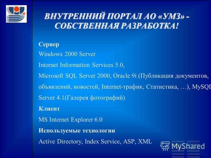 ВНУТРЕННИЙ ПОРТАЛ АО «УМЗ» - СОБСТВЕННАЯ РАЗРАБОТКА! Сервер Windows 2000 Server Internet Information Services 5.0, Microsoft SQL Server 2000, Oracle 9i (Публикация документов, объявлений, новостей, Internet-трафик, Статистика, …), MySQL Server 4.1(Га