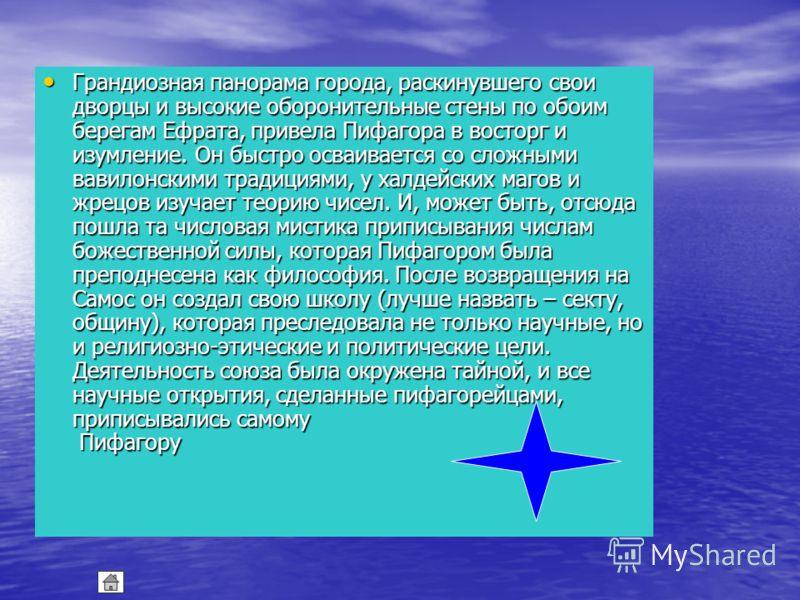Мы не знаем даже точных дат его рождения и смерти: по некоторым данным Пифагор родился около 580 г. и умер в 500 г. до н.э. Родившись на острове Самос, расположенном у самых берегов Малой Азии, от путешественников и капитанов кораблей он узнавал о бл