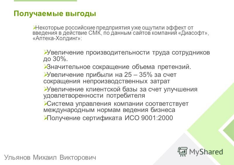 Получаемые выгоды Некоторые российские предприятия уже ощутили эффект от введения в действие СМК, по данным сайтов компаний «Диасофт», «Аптека-Холдинг»: Увеличение производительности труда сотрудников до 30%. Значительное сокращение объема претензий.