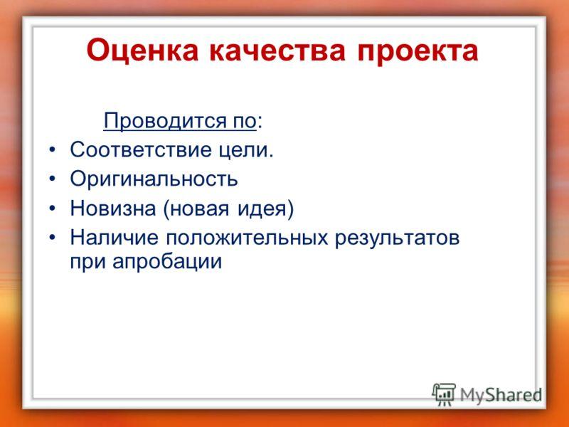 Оценка качества проекта Проводится по: Соответствие цели. Оригинальность Новизна (новая идея) Наличие положительных результатов при апробации