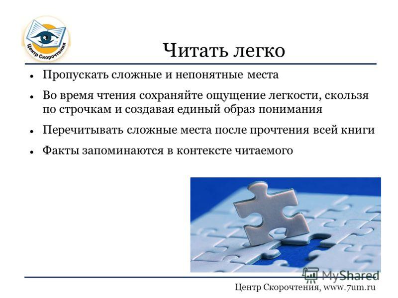 Центр Скорочтения, www.7um.ru Читать легко Пропускать сложные и непонятные места Во время чтения сохраняйте ощущение легкости, скользя по строчкам и создавая единый образ понимания Перечитывать сложные места после прочтения всей книги Факты запоминаю
