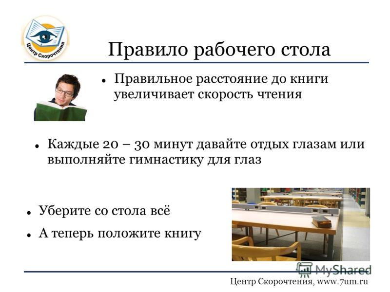 Центр Скорочтения, www.7um.ru Правило рабочего стола Правильное расстояние до книги увеличивает скорость чтения Уберите со стола всё А теперь положите книгу Каждые 20 – 30 минут давайте отдых глазам или выполняйте гимнастику для глаз