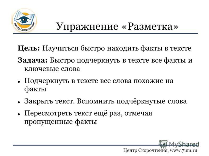 Центр Скорочтения, www.7um.ru Упражнение «Разметка» Цель: Научиться быстро находить факты в тексте Задача: Быстро подчеркнуть в тексте все факты и ключевые слова Подчеркнуть в тексте все слова похожие на факты Закрыть текст. Вспомнить подчёркнутые сл