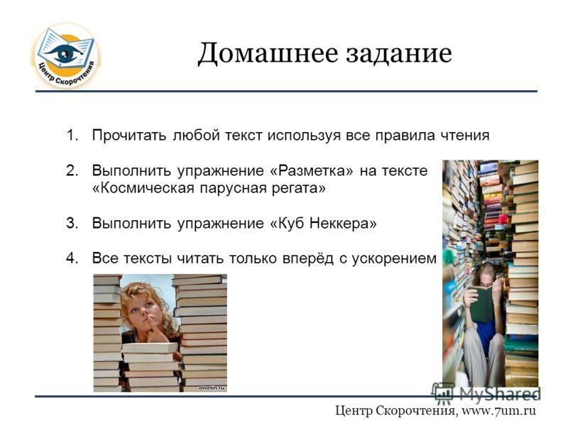 Центр Скорочтения, www.7um.ru Домашнее задание 1.Прочитать любой текст используя все правила чтения 2.Выполнить упражнение «Разметка» на тексте «Космическая парусная регата» 3.Выполнить упражнение «Куб Неккера» 4.Все тексты читать только вперёд с уск