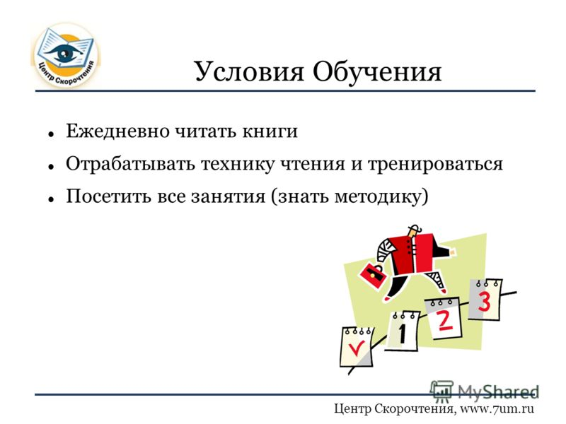 Центр Скорочтения, www.7um.ru Условия Обучения Ежедневно читать книги Отрабатывать технику чтения и тренироваться Посетить все занятия (знать методику)