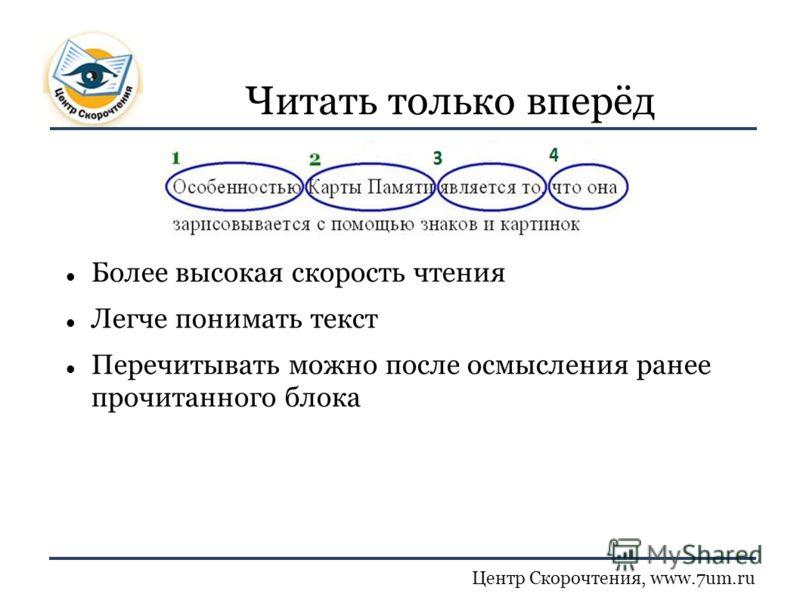 Центр Скорочтения, www.7um.ru Читать только вперёд Более высокая скорость чтения Легче понимать текст Перечитывать можно после осмысления ранее прочитанного блока