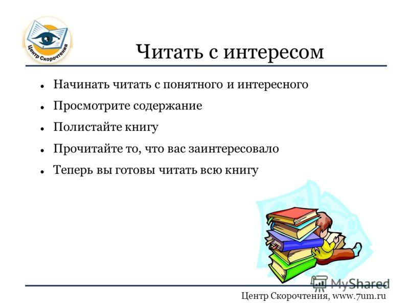 Центр Скорочтения, www.7um.ru Читать с интересом Начинать читать с понятного и интересного Просмотрите содержание Полистайте книгу Прочитайте то, что вас заинтересовало Теперь вы готовы читать всю книгу