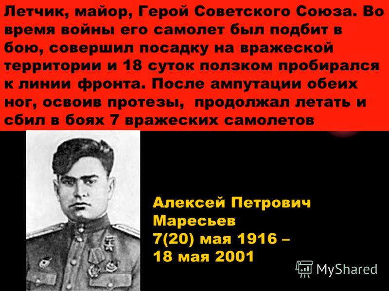 Летчик, майор, Герой Советского Союза. Во время войны его самолет был подбит в бою, совершил посадку на вражеской территории и 18 суток ползком пробирался к линии фронта. После ампутации обеих ног, освоив протезы, продолжал летать и сбил в боях 7 вра
