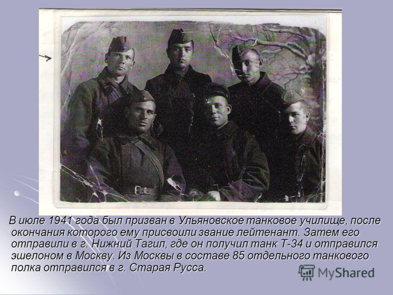 В июле 1941 года был призван в Ульяновское танковое училище, после окончания которого ему присвоили звание лейтенант. Затем его отправили в г. Нижний Тагил, где он получил танк Т-34 и отправился эшелоном в Москву. Из Москвы в составе 85 отдельного та