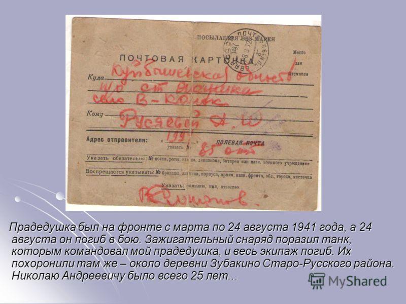 Прадедушка был на фронте с марта по 24 августа 1941 года, а 24 августа он погиб в бою. Зажигательный снаряд поразил танк, которым командовал мой прадедушка, и весь экипаж погиб. Их похоронили там же – около деревни Зубакино Старо-Русского района. Ник