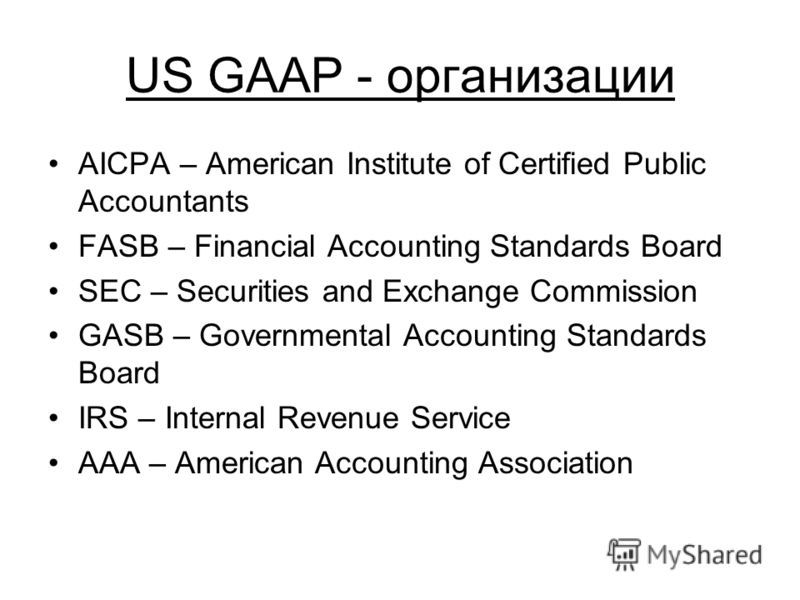 US GAAP - организации AICPA – American Institute of Certified Public Accountants FASB – Financial Accounting Standards Board SEC – Securities and Exchange Commission GASB – Governmental Accounting Standards Board IRS – Internal Revenue Service AAA –