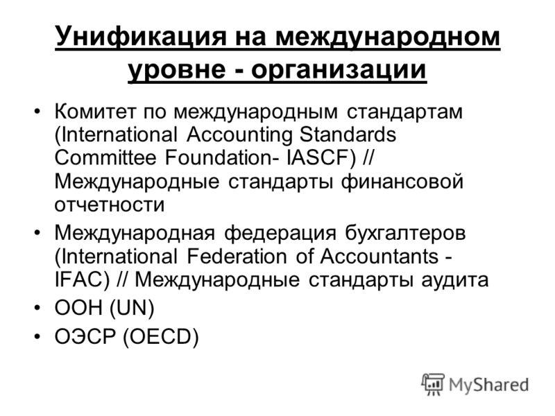 Унификация на международном уровне - организации Комитет по международным стандартам (International Accounting Standards Committee Foundation- IASCF) // Международные стандарты финансовой отчетности Международная федерация бухгалтеров (International