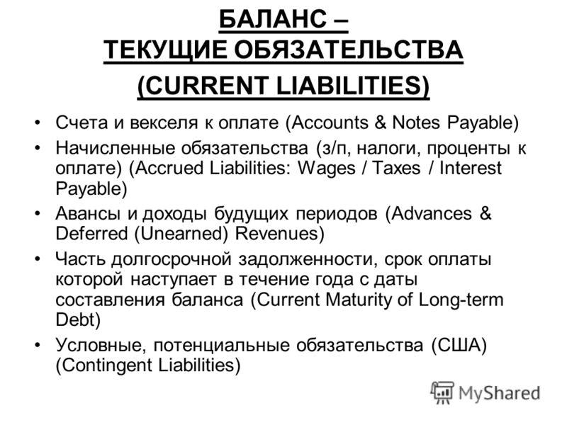 БАЛАНС – ТЕКУЩИЕ ОБЯЗАТЕЛЬСТВА (CURRENT LIABILITIES) Счета и векселя к оплате (Accounts & Notes Payable) Начисленные обязательства (з/п, налоги, проценты к оплате) (Accrued Liabilities: Wages / Taxes / Interest Payable) Авансы и доходы будущих период