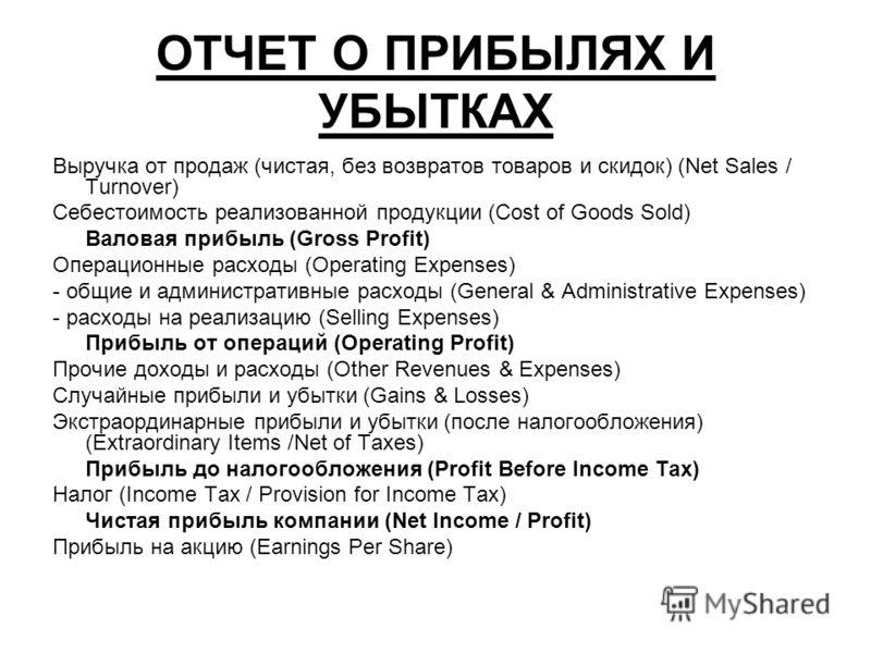 ОТЧЕТ О ПРИБЫЛЯХ И УБЫТКАХ Выручка от продаж (чистая, без возвратов товаров и скидок) (Net Sales / Turnover) Себестоимость реализованной продукции (Cost of Goods Sold) Валовая прибыль (Gross Profit) Операционные расходы (Operating Expenses) - общие и