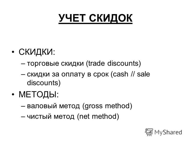 УЧЕТ СКИДОК СКИДКИ: –торговые скидки (trade discounts) –скидки за оплату в срок (cash // sale discounts) МЕТОДЫ: –валовый метод (gross method) –чистый метод (net method)