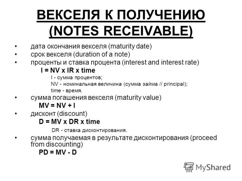 ВЕКСЕЛЯ К ПОЛУЧЕНИЮ (NOTES RECEIVABLE) дата окончания векселя (maturity date) срок векселя (duration of a note) проценты и ставка процента (interest and interest rate) I = NV x IR x time I - сумма процентов; NV - номинальная величина (сумма займа //