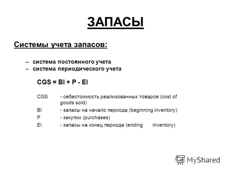ЗАПАСЫ Системы учета запасов: –система постоянного учета –система периодического учета CGS = BI + P - EI CGS - себестоимость реализованных товаров (cost of goods sold) BI - запасы на начало периода (beginning inventory) P - закупки (purchases) EI - з