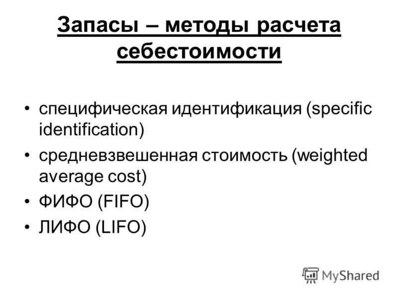Запасы – методы расчета себестоимости специфическая идентификация (specific identification) средневзвешенная стоимость (weighted average cost) ФИФО (FIFO) ЛИФО (LIFO)
