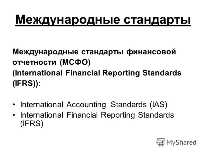 Международные стандарты Международные стандарты финансовой отчетности (МСФО) (International Financial Reporting Standards (IFRS)): International Accounting Standards (IAS) International Financial Reporting Standards (IFRS)
