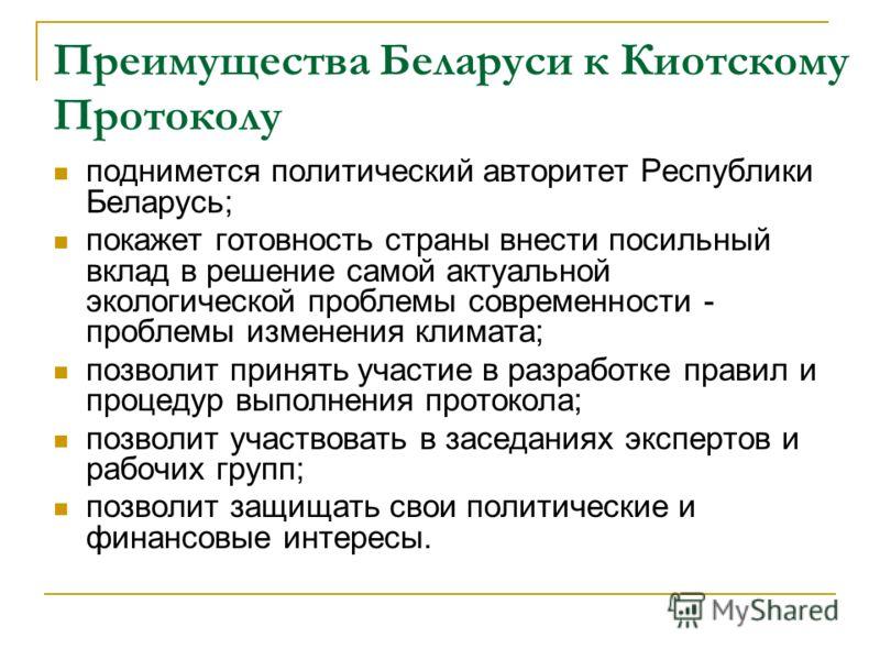 Преимущества Беларуси к Киотскому Протоколу поднимется политический авторитет Республики Беларусь; покажет готовность страны внести посильный вклад в решение самой актуальной экологической проблемы современности - проблемы изменения климата; позволит