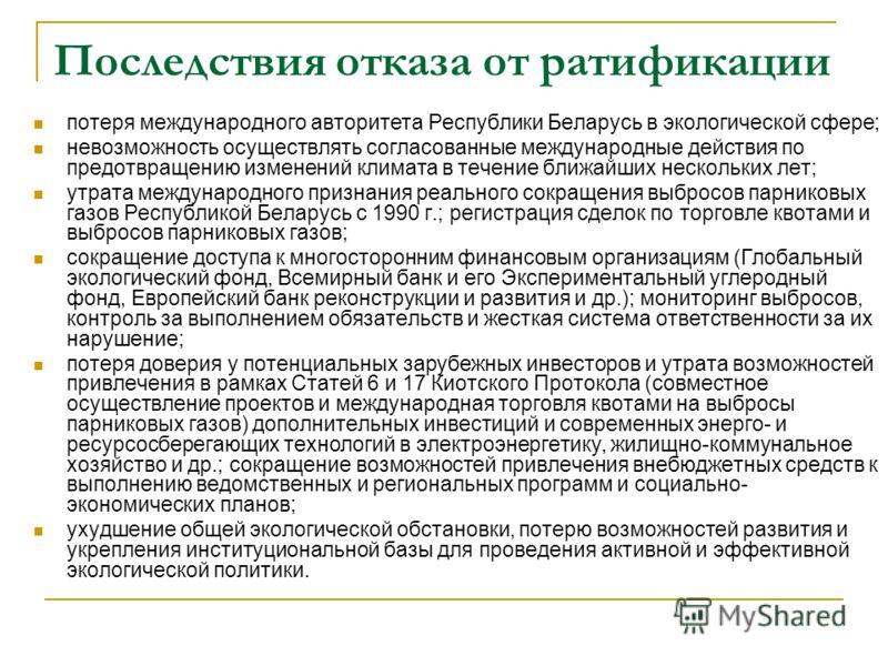 Последствия отказа от ратификации потеря международного авторитета Республики Беларусь в экологической сфере; невозможность осуществлять согласованные международные действия по предотвращению изменений климата в течение ближайших нескольких лет; утра