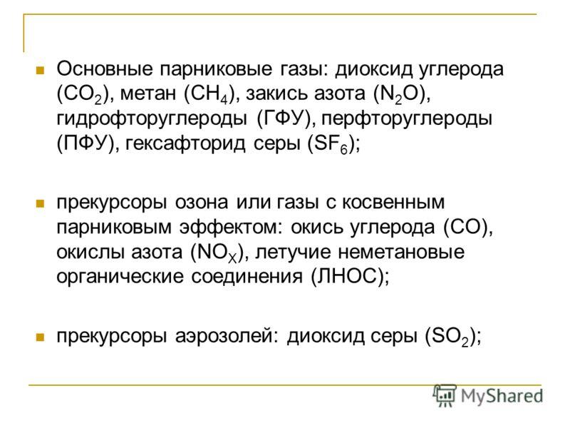 Основные парниковые газы: диоксид углерода (СО 2 ), метан (СH 4 ), закись азота (N 2 О), гидрофторуглероды (ГФУ), перфторуглероды (ПФУ), гексафторид серы (SF 6 ); прекурсоры озона или газы с косвенным парниковым эффектом: окись углерода (СО), окислы
