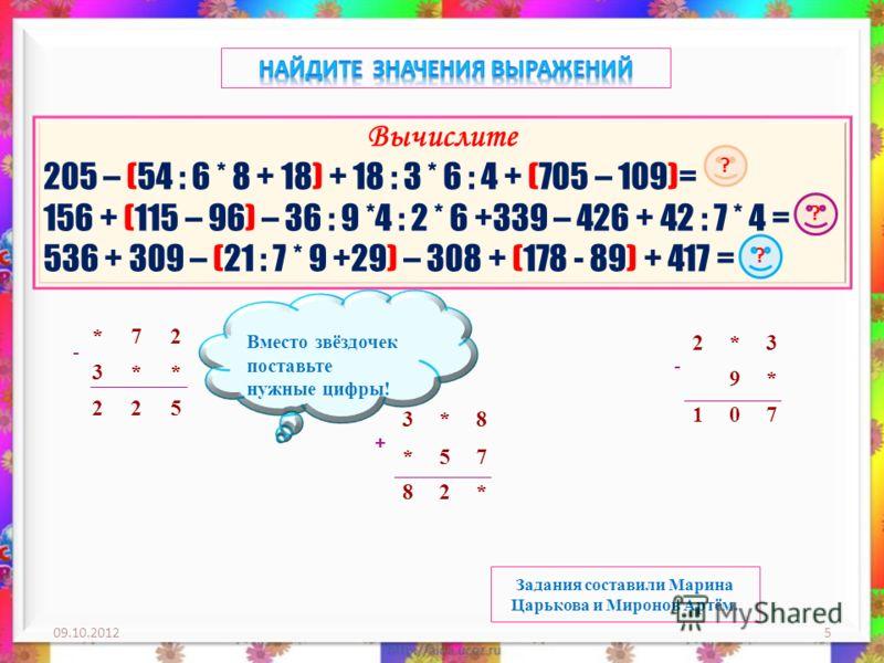 29.08.20125 Вычислите 205 – (54 : 6 * 8 + 18) + 18 : 3 * 6 : 4 + (705 – 109)= 156 + (115 – 96) – 36 : 9 *4 : 2 * 6 +339 – 426 + 42 : 7 * 4 = 536 + 309 – (21 : 7 * 9 +29) – 308 + (178 - 89) + 417 = ? ? ? *72 3** 225 3*8 *57 82* 2*3 9* 107 - - + Вместо