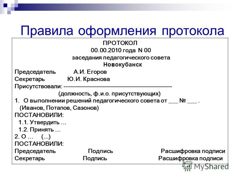 Правила оформления протокола ПРОТОКОЛ 00.00.2010 года N 00 заседания педагогического совета Новокубанск Председатель А.И. Егоров Секретарь Ю.И. Краснова Присутствовали: ------------------------------------------------------ (должность, ф.и.о. присутс