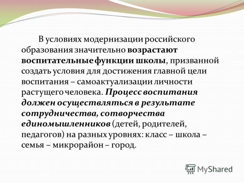 В условиях модернизации российского образования значительно возрастают воспитательные функции школы, призванной создать условия для достижения главной цели воспитания – самоактуализации личности растущего человека. Процесс воспитания должен осуществл