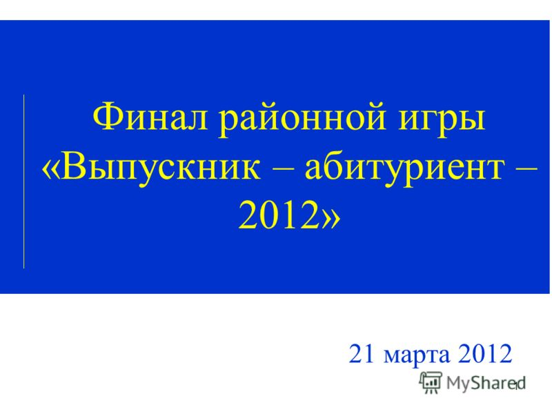1 Финал районной игры «Выпускник – абитуриент – 2012» 21 марта 2012