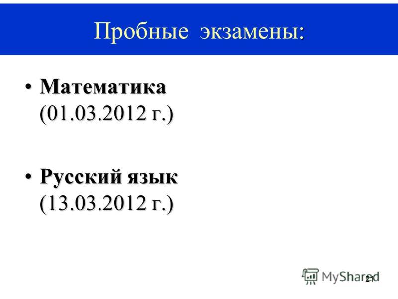21 Математика (01.03.2012 г.)Математика (01.03.2012 г.) Русский язык (13.03.2012 г.)Русский язык (13.03.2012 г.) : Пробные экзамены: